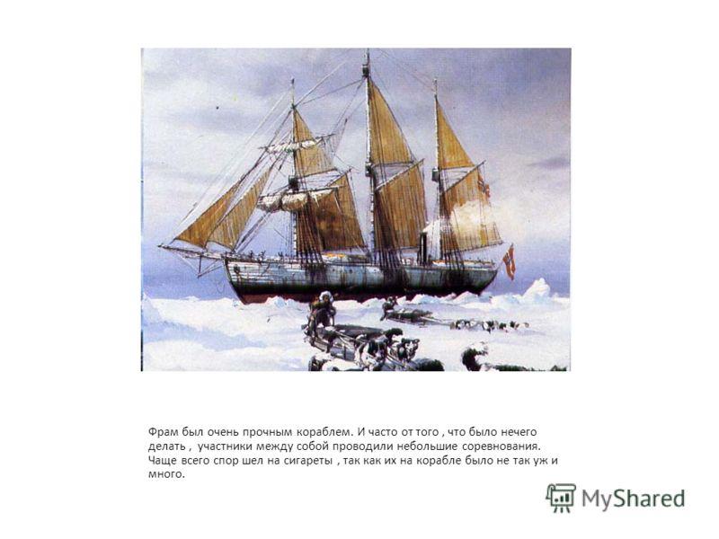 Фрам был очень прочным кораблем. И часто от того, что было нечего делать, участники между собой проводили небольшие соревнования. Чаще всего спор шел на сигареты, так как их на корабле было не так уж и много.