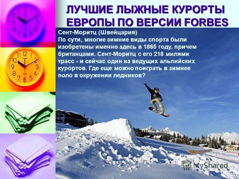 ЛУЧШИЕ ЛЫЖНЫЕ КУРОРТЫ ЕВРОПЫ ПО ВЕРСИИ FORBES Сент-Моритц (Швейцария) По сути, многие зимние виды спорта были изобретены именно здесь в 1865 году, причем британцами. Сент-Моритц с его 218 милями трасс - и сейчас один из ведущих альпийских курортов. Г