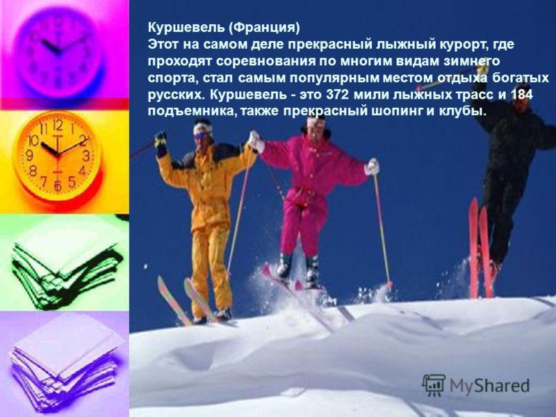 Куршевель (Франция) Этот на самом деле прекрасный лыжный курорт, где проходят соревнования по многим видам зимнего спорта, стал самым популярным местом отдыха богатых русских. Куршевель - это 372 мили лыжных трасс и 184 подъемника, также прекрасный ш