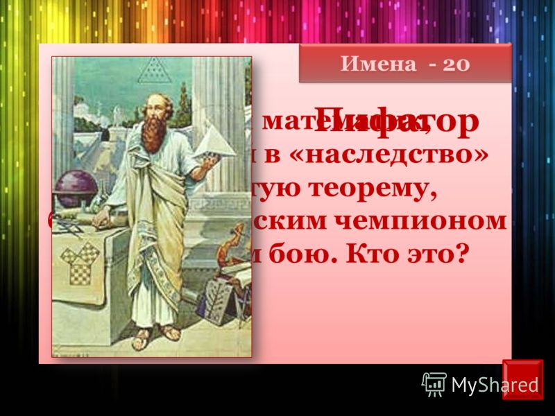 Имена - 20 Великий математик, оставивший в «наследство» знаменитую теорему, был олимпийским чемпионом в кулачном бою. Кто это? Пифагор