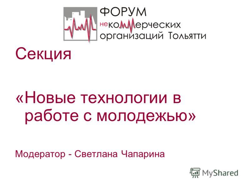 Секция «Новые технологии в работе с молодежью» Модератор - Светлана Чапарина