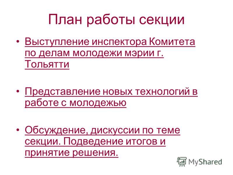 План работы секции Выступление инспектора Комитета по делам молодежи мэрии г. Тольятти Представление новых технологий в работе с молодежью Обсуждение, дискуссии по теме секции. Подведение итогов и принятие решения.