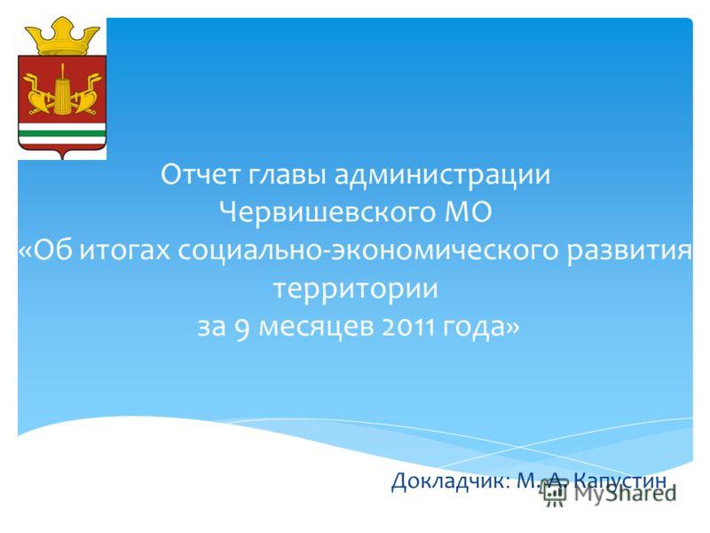 Отчет главы администрации Червишевского МО «Об итогах социально-экономического развития территории за 9 месяцев 2011 года» Докладчик : М. А. Капустин