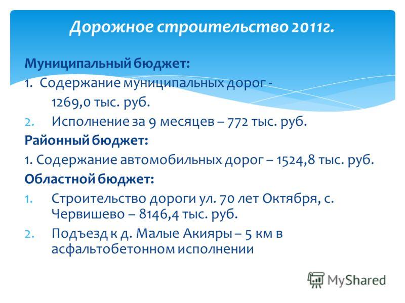 Муниципальный бюджет: 1. Содержание муниципальных дорог - 1269,0 тыс. руб. 2.Исполнение за 9 месяцев – 772 тыс. руб. Районный бюджет: 1. Содержание автомобильных дорог – 1524,8 тыс. руб. Областной бюджет: 1.Строительство дороги ул. 70 лет Октября, с.
