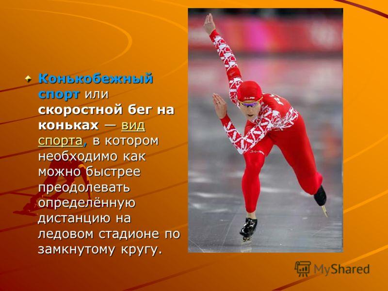 Конькобежный спорт или скоростной бег на коньках вид спорта, в котором необходимо как можно быстрее преодолевать определённую дистанцию на ледовом стадионе по замкнутому кругу. вид спортавид спорта