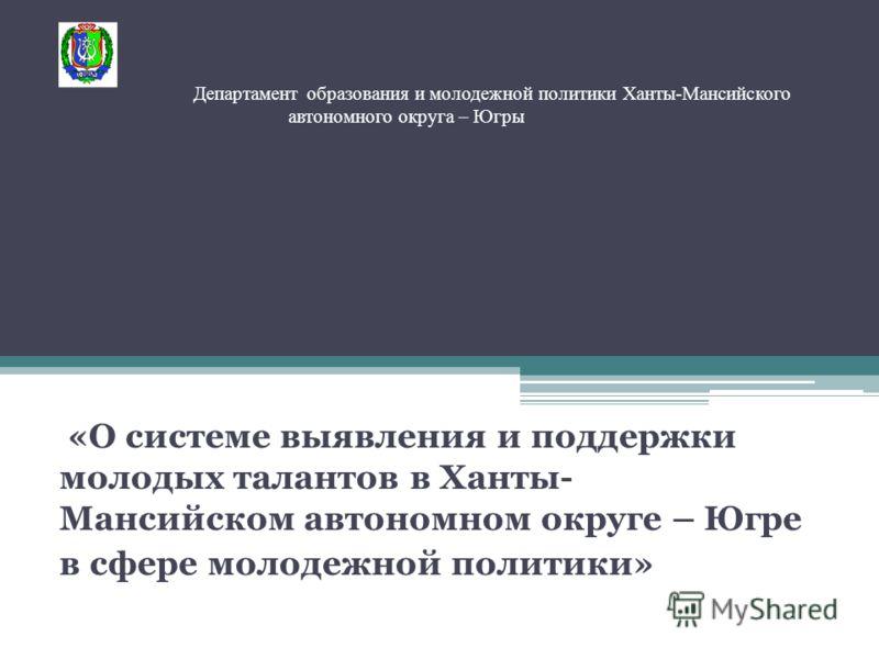 Департамент образования и молодежной политики Ханты-Мансийского автономного округа – Югры «О системе выявления и поддержки молодых талантов в Ханты- Мансийском автономном округе – Югре в сфере молодежной политики»