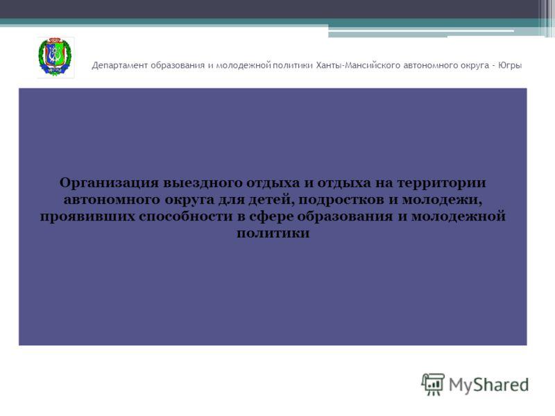 Департамент образования и молодежной политики Ханты-Мансийского автономного округа - Югры Организация выездного отдыха и отдыха на территории автономного округа для детей, подростков и молодежи, проявивших способности в сфере образования и молодежной