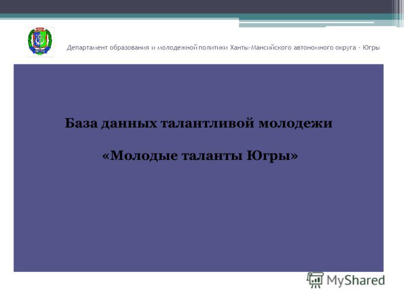 Департамент образования и молодежной политики Ханты-Мансийского автономного округа - Югры База данных талантливой молодежи «Молодые таланты Югры»