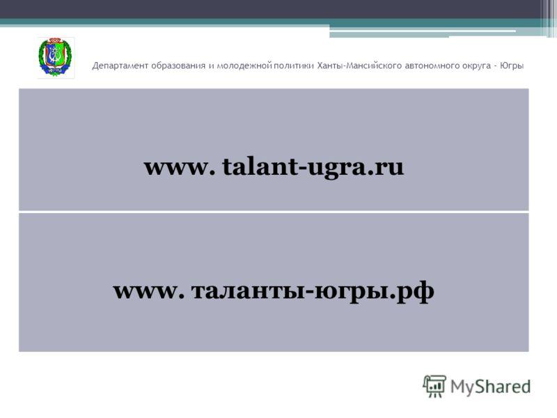 Департамент образования и молодежной политики Ханты-Мансийского автономного округа - Югры www. talant-ugra.ru www. таланты-югры.рф
