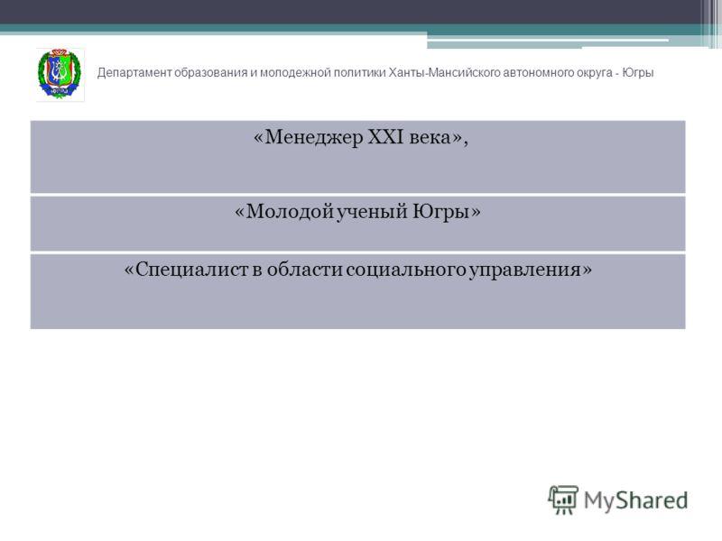 Департамент образования и молодежной политики Ханты-Мансийского автономного округа - Югры «Менеджер XXI века», «Молодой ученый Югры» «Специалист в области социального управления»