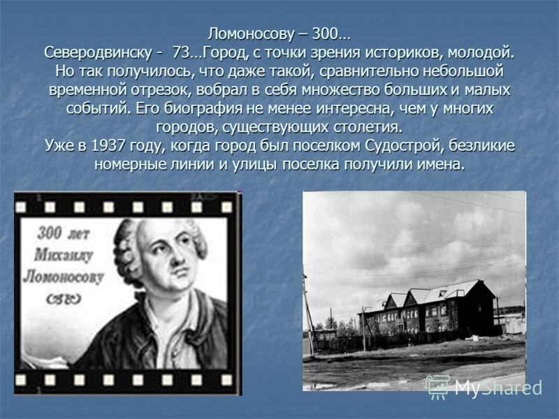 Ломоносову – 300… Северодвинску - 73…Город, с точки зрения историков, молодой. Но так получилось, что даже такой, сравнительно небольшой временной отрезок, вобрал в себя множество больших и малых событий. Его биография не менее интересна, чем у многи