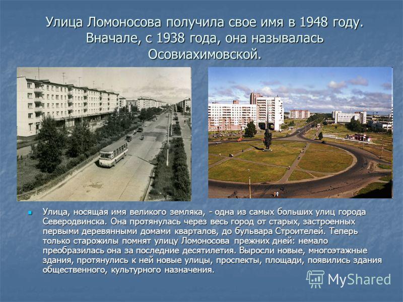 Улица Ломоносова получила свое имя в 1948 году. Вначале, с 1938 года, она называлась Осовиахимовской. Улица, носящая имя великого земляка, - одна из самых больших улиц города Северодвинска. Она протянулась через весь город от старых, застроенных перв