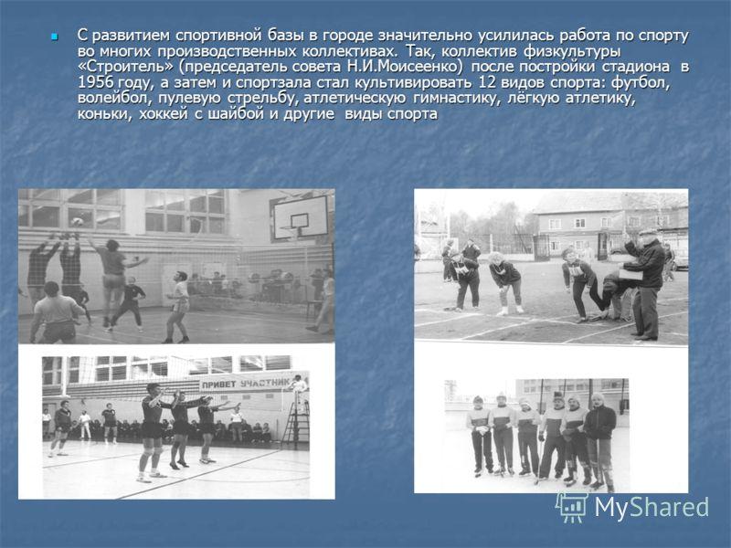 С развитием спортивной базы в городе значительно усилилась работа по спорту во многих производственных коллективах. Так, коллектив физкультуры «Строитель» (председатель совета Н.И.Моисеенко) после постройки стадиона в 1956 году, а затем и спортзала с