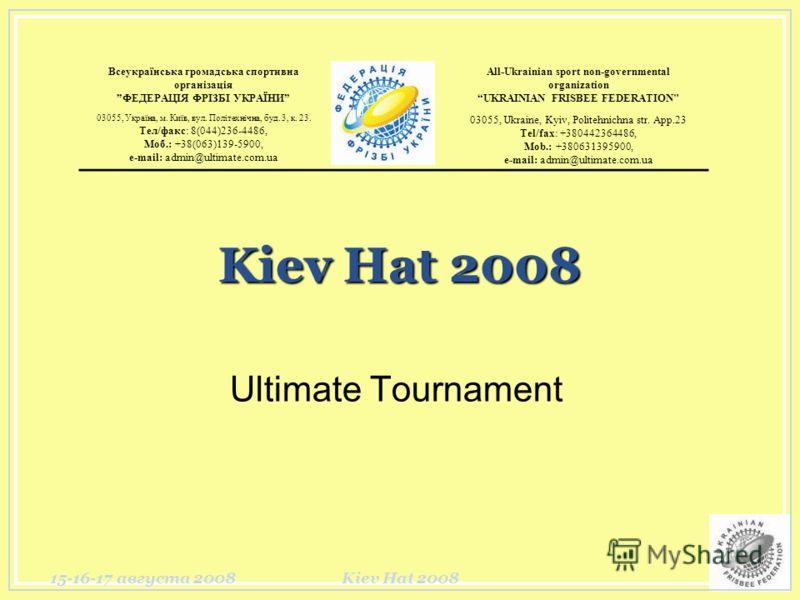 15-16-17 августа 2008Kiev Hat 2008 Ultimate Tournament Всеукраїнська громадська спортивна організація ФЕДЕРАЦІЯ ФРІЗБІ УКРАЇНИ All-Ukrainian sport non-governmental organization UKRAINIAN FRISBEE FEDERATION