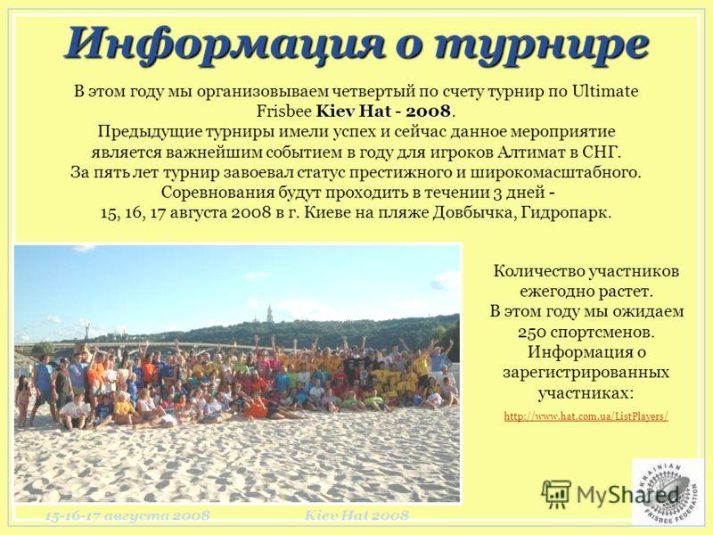 15-16-17 августа 2008Kiev Hat 2008 Информация о турнире Kiev Hat - 2008 В этом году мы организовываем четвертый по счету турнир по Ultimate Frisbee Kiev Hat - 2008. Предыдущие турниры имели успех и сейчас данное мероприятие является важнейшим событие