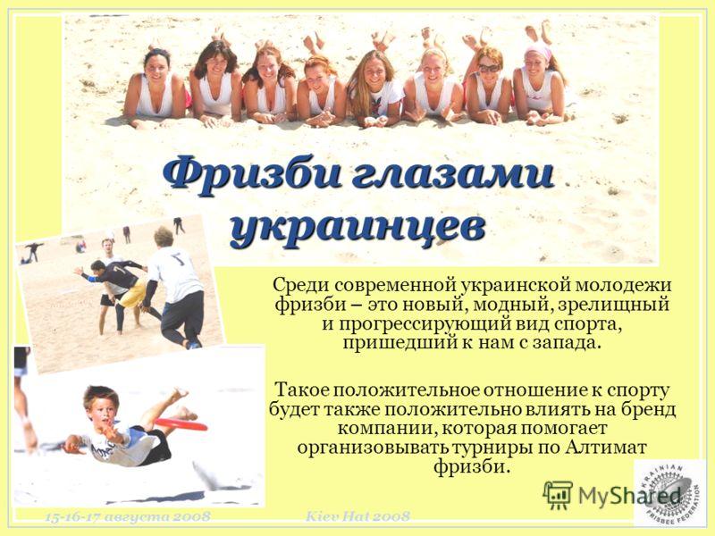 15-16-17 августа 2008Kiev Hat 2008 Фризби глазами украинцев Среди современной украинской молодежи фризби – это новый, модный, зрелищный и прогрессирующий вид спорта, пришедший к нам с запада. Такое положительное отношение к спорту будет также положит