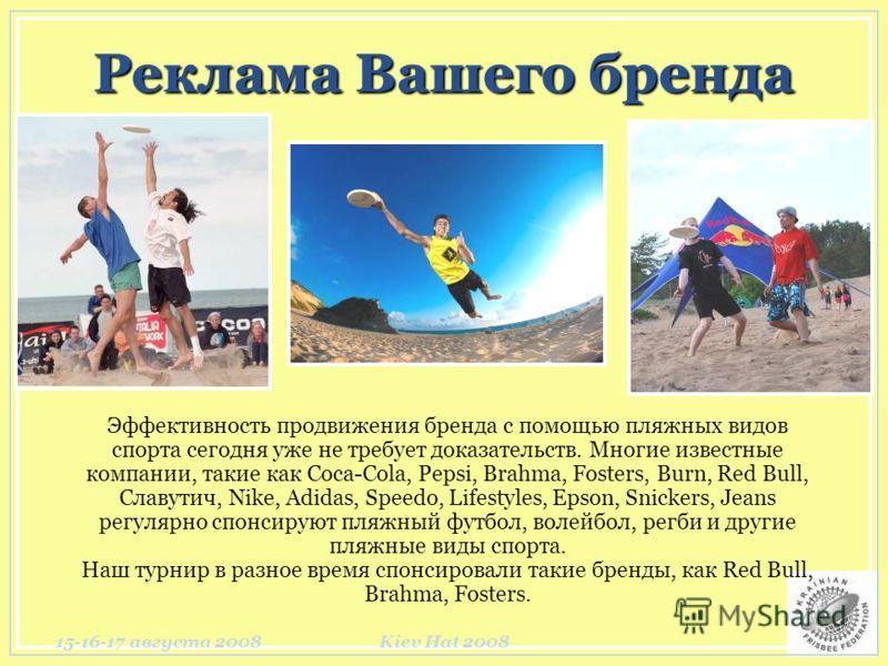 15-16-17 августа 2008Kiev Hat 2008 Реклама Вашего бренда Эффективность продвижения бренда с помощью пляжных видов спорта сегодня уже не требует доказательств. Многие известные компании, такие как Coca-Cola, Pepsi, Brahma, Fosters, Burn, Red Bull, Сла