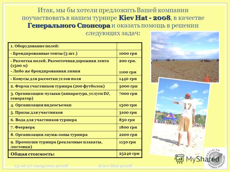 15-16-17 августа 2008Kiev Hat 2008 Kiev Hat - 2008 Генерального Спонсора Итак, мы бы хотели предложить Вашей компании поучаствовать в нашем турнире Kiev Hat - 2008, в качестве Генерального Спонсора и оказать помощь в решении следующих задач: 1. Обору