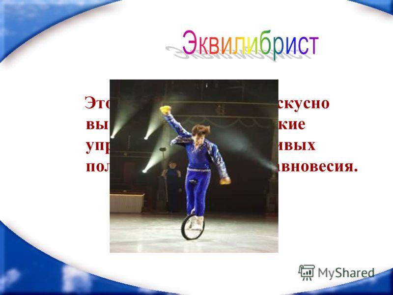 Этот цирковой артист искусно выполняет акробатические упражнения в неустойчивых положениях, не теряя равновесия.