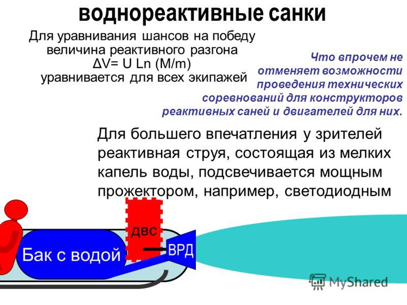 Бак с водой двс ВРД Для большего впечатления у зрителей реактивная струя, состоящая из мелких капель воды, подсвечивается мощным прожектором, например, светодиодным воднореактивные санки Для уравнивания шансов на победу величина реактивного разгона Δ