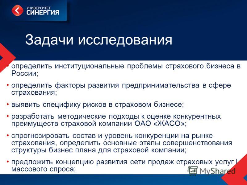 Задачи исследования определить институциональные проблемы страхового бизнеса в России; определить факторы развития предпринимательства в сфере страхования; выявить специфику рисков в страховом бизнесе; разработать методические подходы к оценке конкур