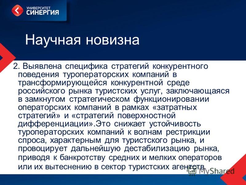Научная новизна 2. Выявлена специфика стратегий конкурентного поведения туроператорских компаний в трансформирующейся конкурентной среде российского рынка туристских услуг, заключающаяся в замкнутом стратегическом функционировании операторских компан