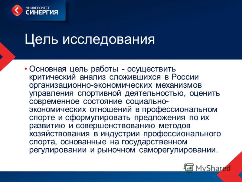 Цель исследования Основная цель работы - осуществить критический анализ сложившихся в России организационно-экономических механизмов управления спортивной деятельностью, оценить современное состояние социально- экономических отношений в профессиональ