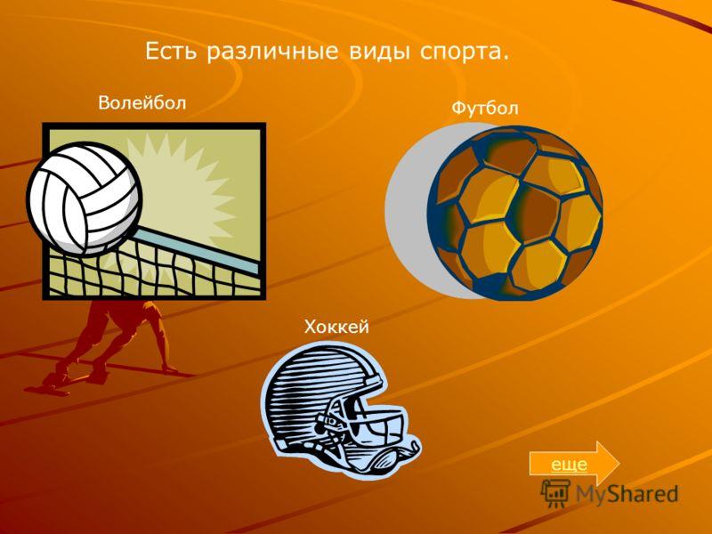 Есть различные виды спорта. Волейбол Футбол Хоккей еще