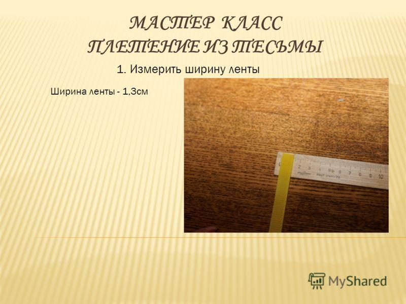 МАСТЕР КЛАСС ПЛЕТЕНИЕ ИЗ ТЕСЬМЫ 1. Измерить ширину ленты Ширина ленты - 1,3см