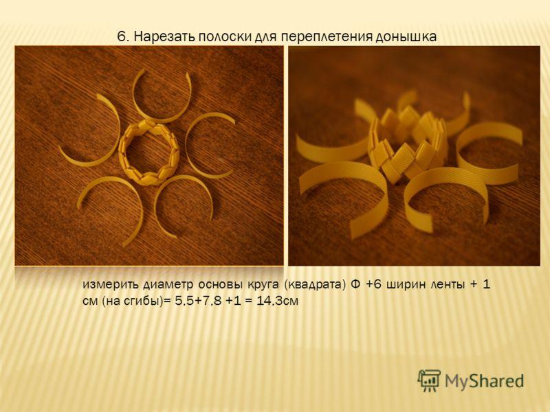 6. Нарезать полоски для переплетения донышка измерить диаметр основы круга (квадрата) Ф +6 ширин ленты + 1 см (на сгибы)= 5,5+7,8 +1 = 14,3см