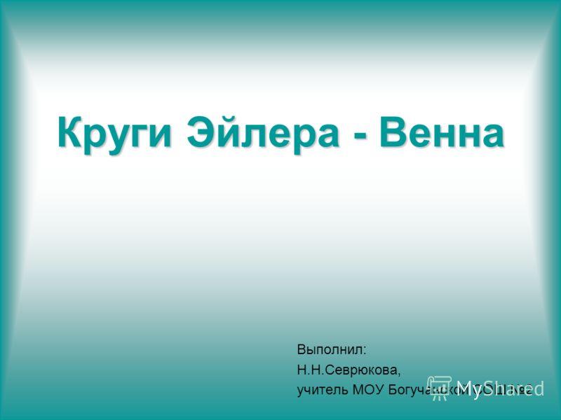 Круги Эйлера - Венна Выполнил: Н.Н.Севрюкова, учитель МОУ Богучанской СОШ 2