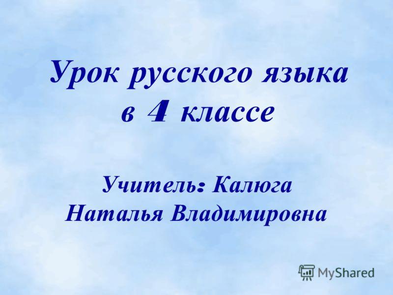 Урок русского языка в 4 классе Учитель : Калюга Наталья Владимировна