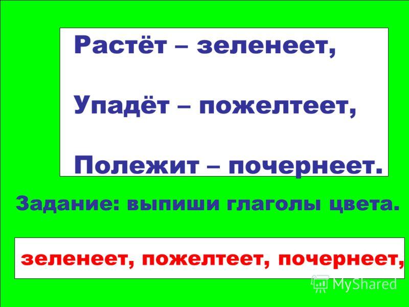 Растёт – зеленеет, Упадёт – пожелтеет, Полежит – почернеет. Задание: выпиши глаголы цвета. зеленеет, пожелтеет, почернеет,