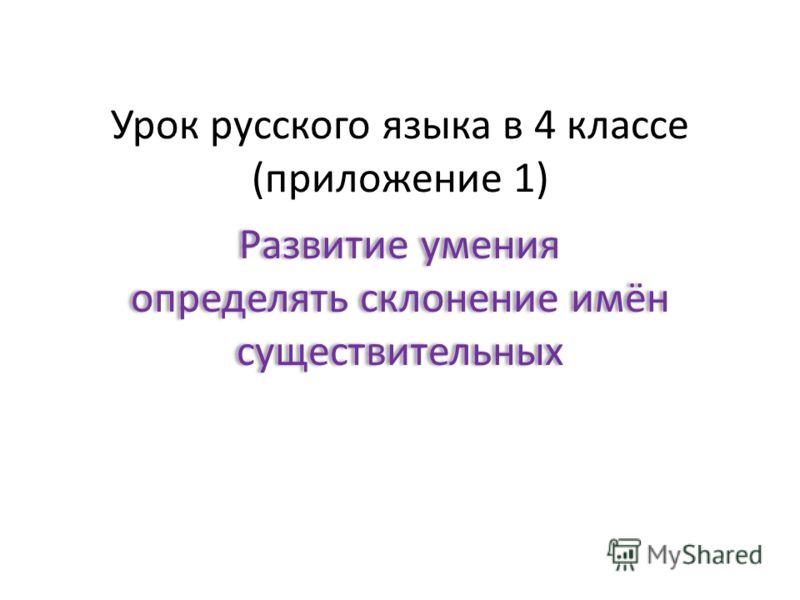 Урок русского языка в 4 классе (приложение 1) Развитие умения определять склонение имён существительных