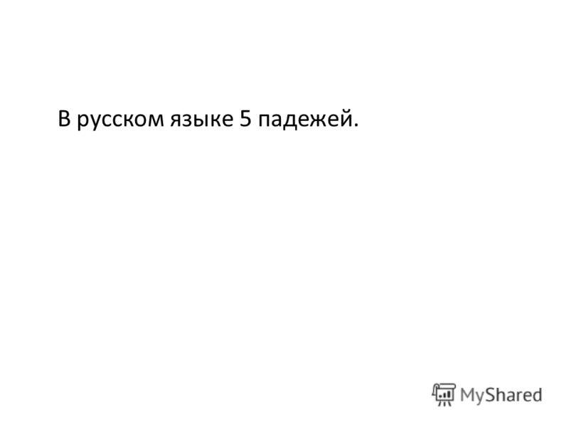 В русском языке 5 падежей.