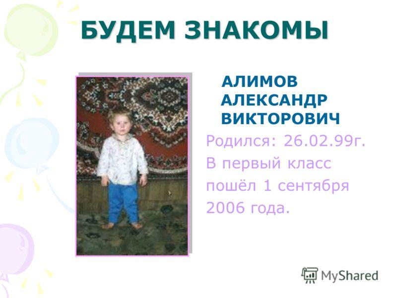ДАВАЙТЕ ПОЗНАКОМИМСЯ АЛЕКСАНИН АЛЕКСАНДР ВАСИЛЬЕВИЧ Родился: 02.04.1999г. В первый класс пошёл 1 сентября 2006 года