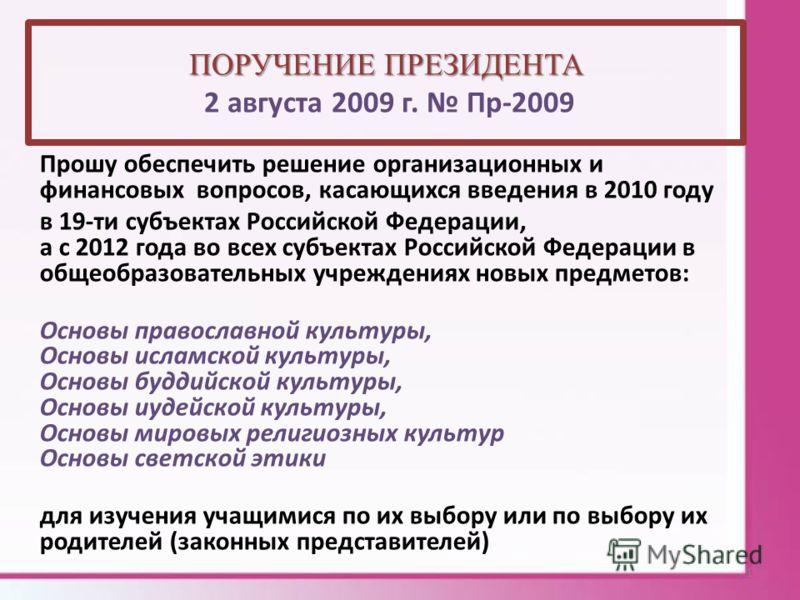 ПОРУЧЕНИЕ ПРЕЗИДЕНТА ПОРУЧЕНИЕ ПРЕЗИДЕНТА 2 августа 2009 г. Пр-2009 Прошу обеспечить решение организационных и финансовых вопросов, касающихся введения в 2010 году в 19-ти субъектах Российской Федерации, а с 2012 года во всех субъектах Российской Фед