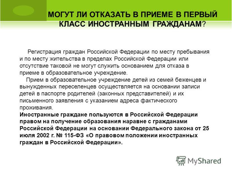 МОГУТ ЛИ ОТКАЗАТЬ В ПРИЕМЕ В ПЕРВЫЙ КЛАСС ИНОСТРАННЫМ ГРАЖДАНАМ? Регистрация граждан Российской Федерации по месту пребывания и по месту жительства в пределах Российской Федерации или отсутствие таковой не могут служить основанием для отказа в приеме