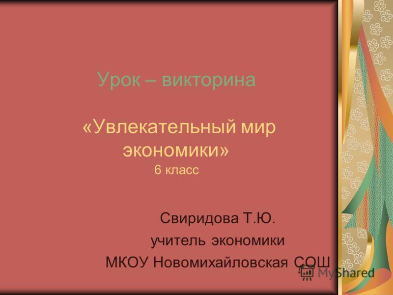 Урок – викторина «Увлекательный мир экономики» 6 класс Свиридова Т.Ю. учитель экономики МКОУ Новомихайловская СОШ