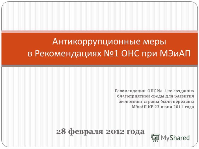 Рекомендации ОНС 1 по созданию благоприятной среды для развития экономики страны были переданы МЭиАП КР 23 июня 2011 года Антикоррупционные меры в Рекомендациях 1 ОНС при МЭиАП 28 февраля 2012 года