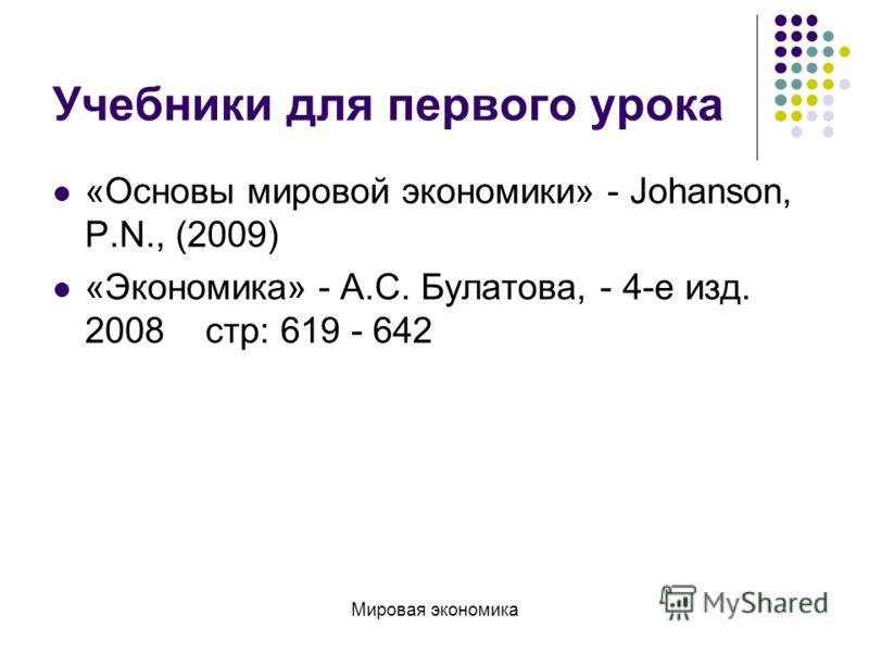 Учебники для первого урока «Основы мировой экономики» - Johanson, P.N., (2009) «Экономика» - А.С. Булатова, - 4-е изд. 2008 стр: 619 - 642 Мировая экономика