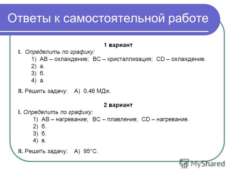 Ответы к самостоятельной работе 1 вариант I. Определить по графику: 1) АВ – охлаждение; ВС – кристаллизация; СD – охлаждение. 2) а. 3) б. 4) а. II. Решить задачу: А) 0,46 МДж. 2 вариант I. Определить по графику: 1) АВ – нагревание; ВС – плавление; СD