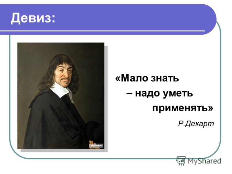 Девиз: «Мало знать – надо уметь применять» Р.Декарт