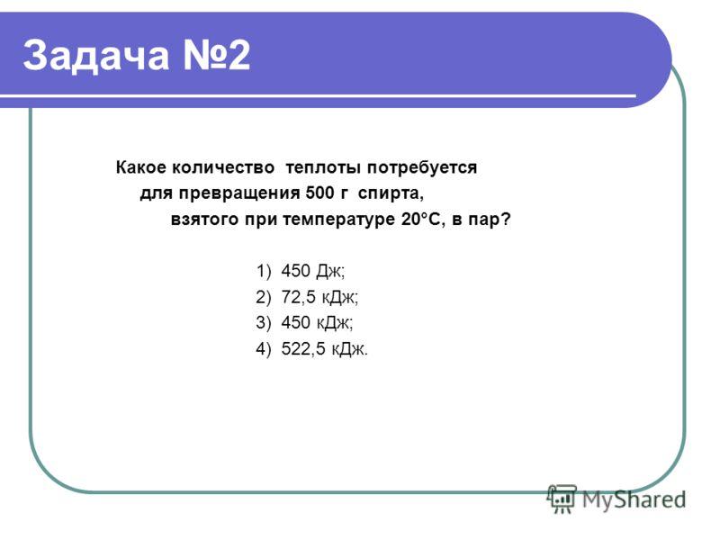 Задача 2 Какое количество теплоты потребуется для превращения 500 г спирта, взятого при температуре 20°С, в пар? 1) 450 Дж; 2) 72,5 кДж; 3) 450 кДж; 4) 522,5 кДж.