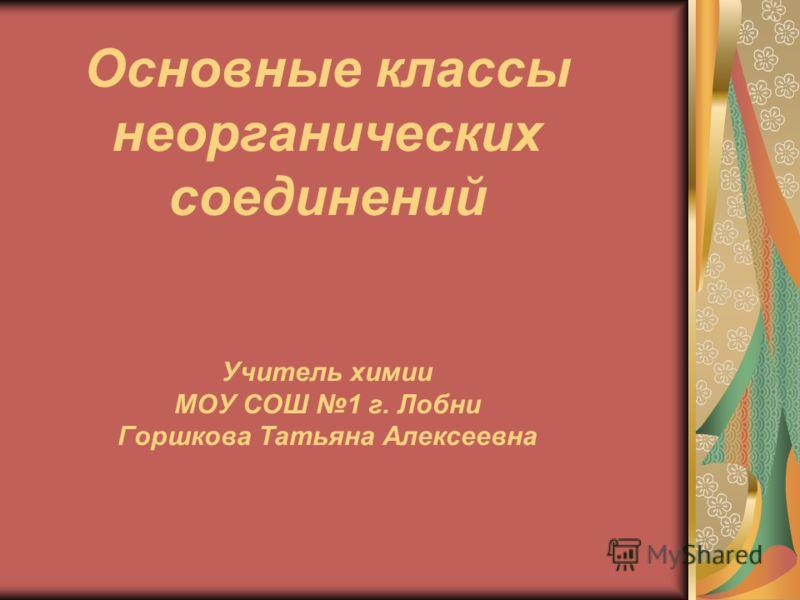 Основные классы неорганических соединений Учитель химии МОУ СОШ 1 г. Лобни Горшкова Татьяна Алексеевна