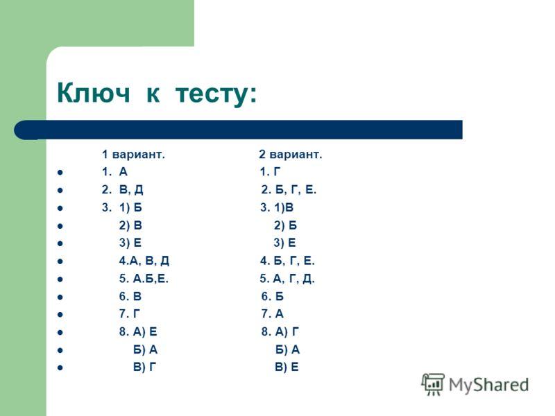Ключ к тесту: 1 вариант. 2 вариант. 1. А 1. Г 2. В, Д 2. Б, Г, Е. 3. 1) Б 3. 1)В 2) В 2) Б 3) Е 3) Е 4.А, В, Д 4. Б, Г, Е. 5. А.Б,Е. 5. А, Г, Д. 6. В 6. Б 7. Г 7. А 8. А) Е 8. А) Г Б) А Б) А В) Г В) Е