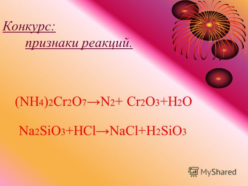 Конкурс: признаки реакций. Na 2 SiO 3 +HClNaCl+H 2 SiO 3 (NH 4 ) 2 Cr 2 O 7N 2 + Cr 2 O 3 +H 2 O