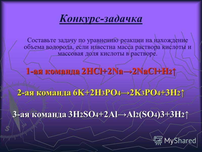 Конкурс-задачка Составьте задачу по уравнению реакции на нахождение объема водорода, если известна масса раствора кислоты и массовая доля кислоты в растворе. 1-ая команда 2HCl+2Na2NaCl+H 2 1-ая команда 2HCl+2Na2NaCl+H 2 2-ая команда 6K+2H 3 PO 4 2K 3