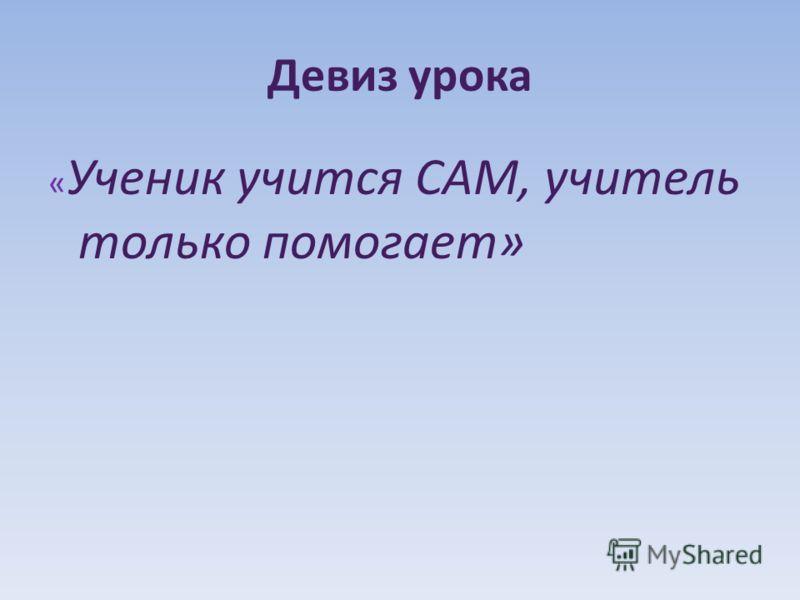 Девиз урока « Ученик учится САМ, учитель только помогает»