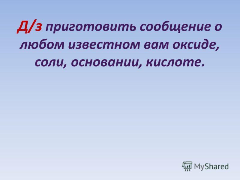 Д/з приготовить сообщение о любом известном вам оксиде, соли, основании, кислоте.